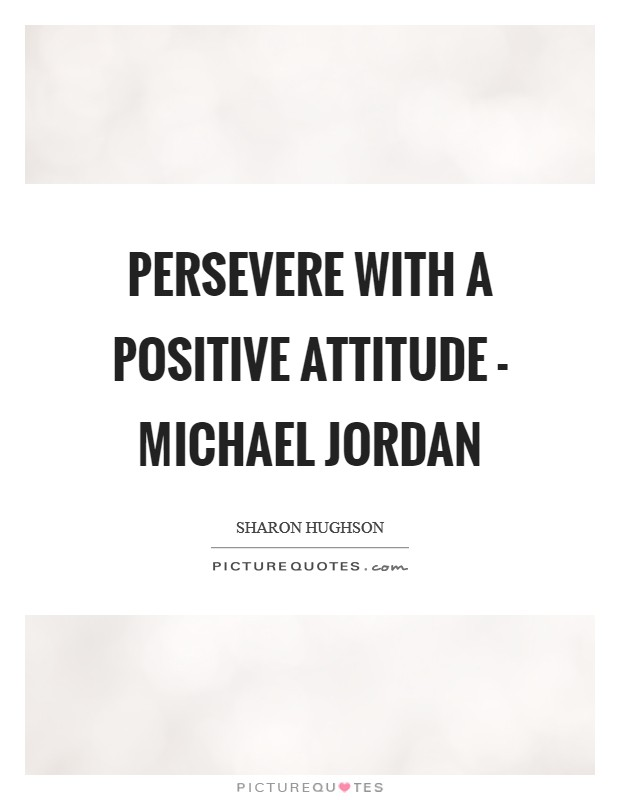 Persevere with a positive attitude - Michael Jordan Picture Quote #1
