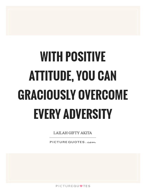 With positive attitude, you can graciously overcome every adversity Picture Quote #1