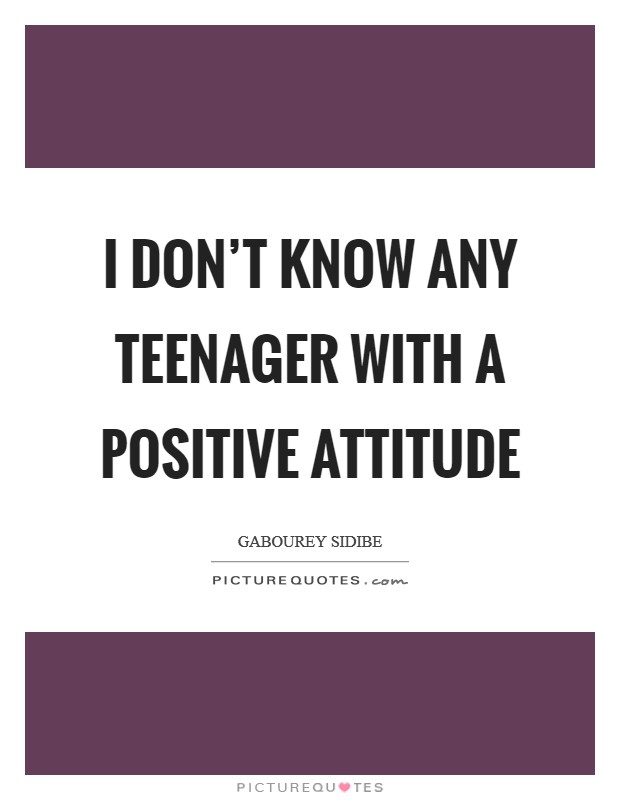 I don't know any teenager with a positive attitude Picture Quote #1