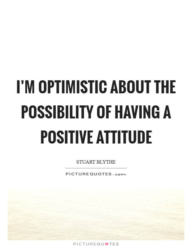I'm optimistic about the possibility of having a positive attitude Picture Quote #1