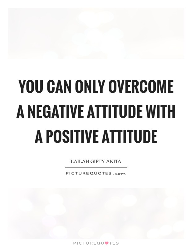 You can only overcome a negative attitude with a positive attitude Picture Quote #1
