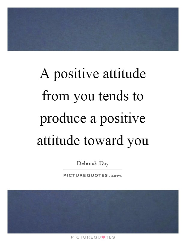 A positive attitude from you tends to produce a positive attitude toward you Picture Quote #1