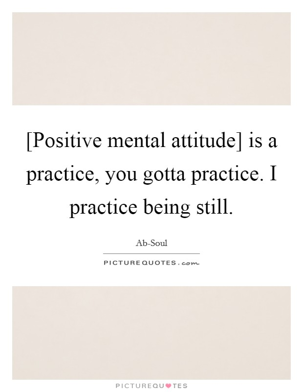 [Positive mental attitude] is a practice, you gotta practice. I practice being still Picture Quote #1