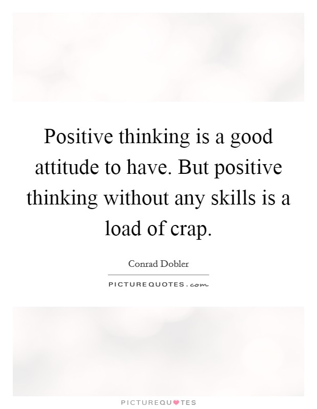 Positive thinking is a good attitude to have. But positive thinking without any skills is a load of crap Picture Quote #1