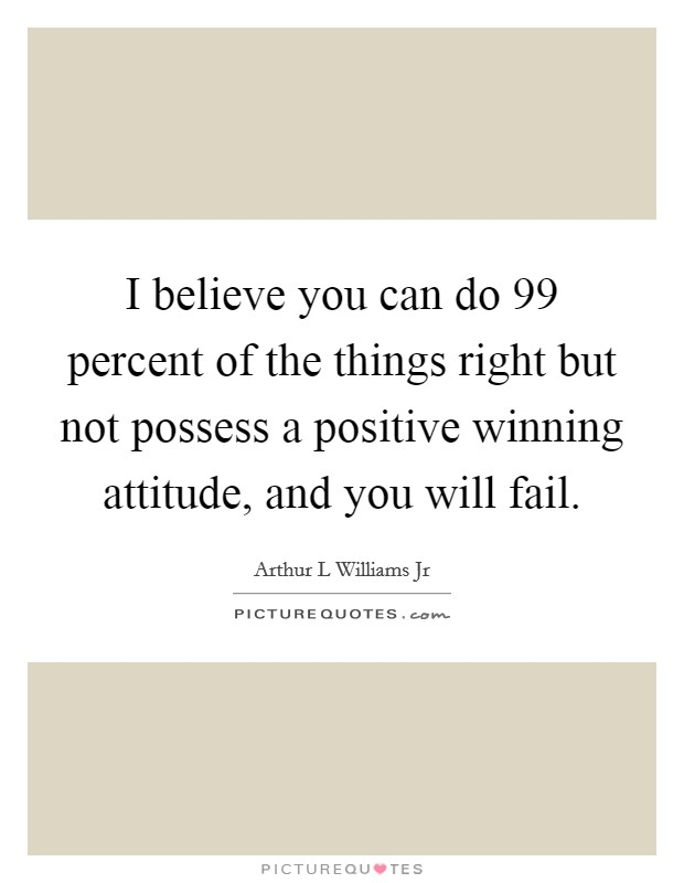 I believe you can do 99 percent of the things right but not possess a positive winning attitude, and you will fail Picture Quote #1