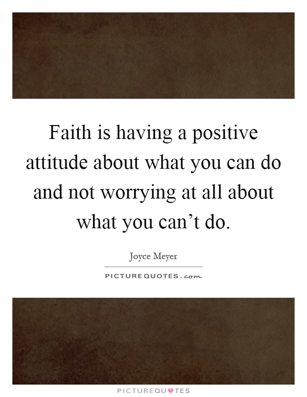 Faith is having a positive attitude about what you can do and not worrying at all about what you can't do Picture Quote #1