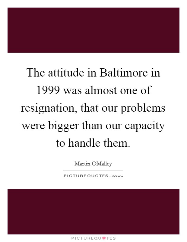 The attitude in Baltimore in 1999 was almost one of resignation, that our problems were bigger than our capacity to handle them Picture Quote #1
