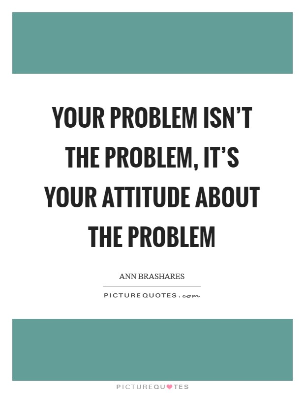 Your problem isn't the problem, it's your attitude about the problem Picture Quote #1