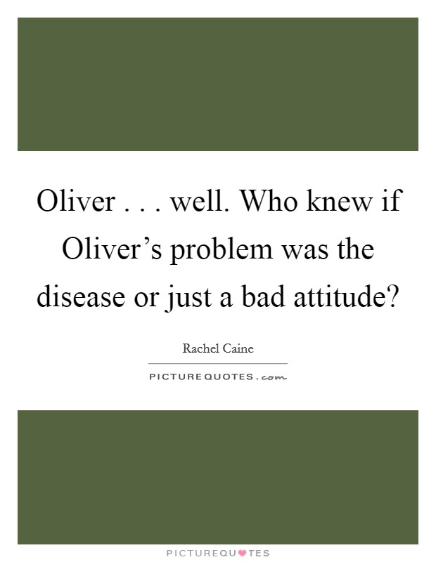 Oliver . . . well. Who knew if Oliver's problem was the disease or just a bad attitude? Picture Quote #1