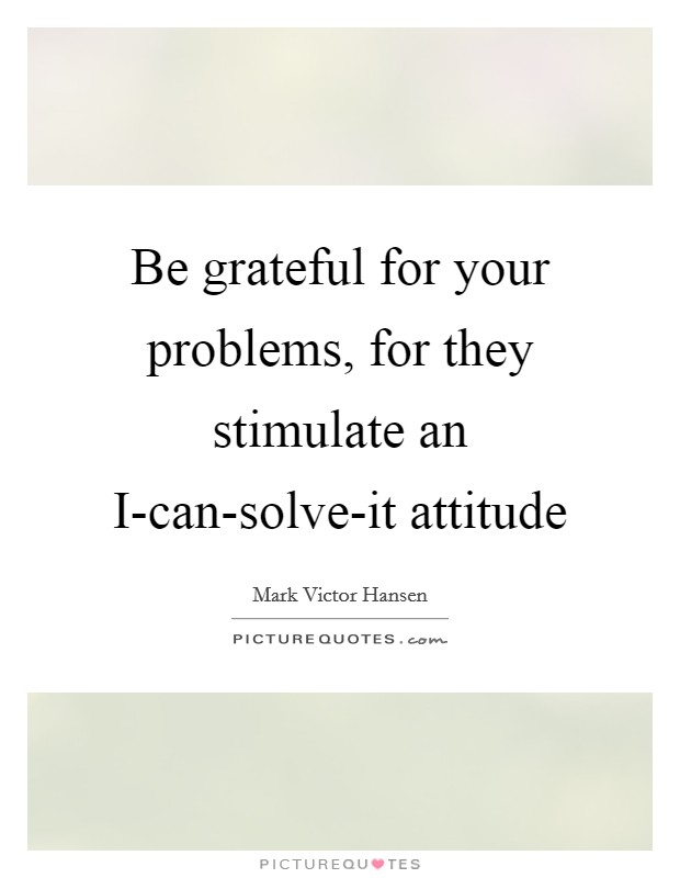 Be grateful for your problems, for they stimulate an I-can-solve-it attitude Picture Quote #1