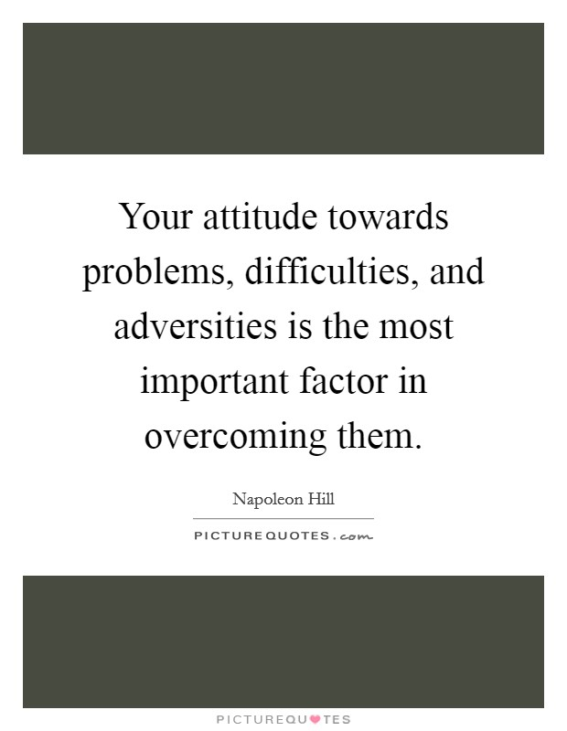 Your attitude towards problems, difficulties, and adversities is the most important factor in overcoming them Picture Quote #1