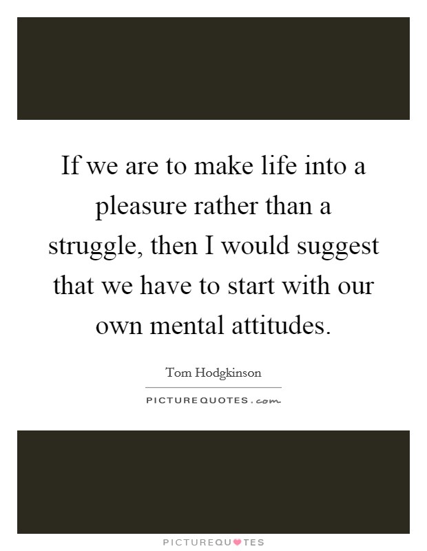 If we are to make life into a pleasure rather than a struggle, then I would suggest that we have to start with our own mental attitudes Picture Quote #1