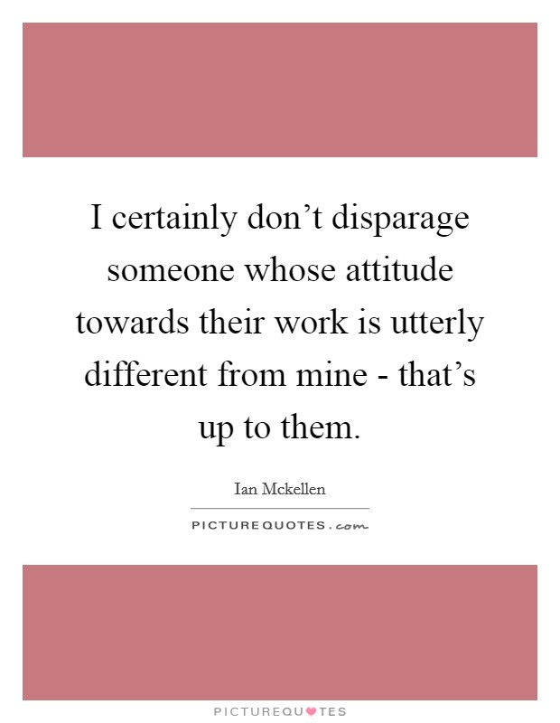 I certainly don't disparage someone whose attitude towards their work is utterly different from mine - that's up to them Picture Quote #1
