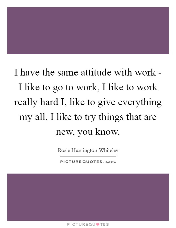 I have the same attitude with work - I like to go to work, I like to work really hard I, like to give everything my all, I like to try things that are new, you know Picture Quote #1