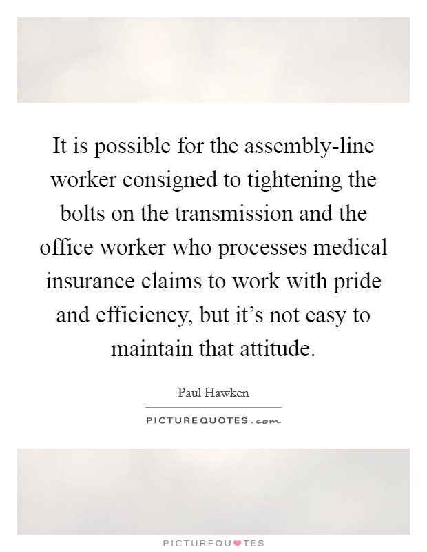 It is possible for the assembly-line worker consigned to tightening the bolts on the transmission and the office worker who processes medical insurance claims to work with pride and efficiency, but it's not easy to maintain that attitude. Picture Quote #1