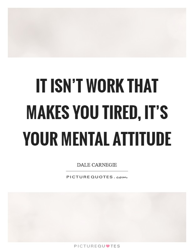 It isn't work that makes you tired, it's your mental attitude Picture Quote #1