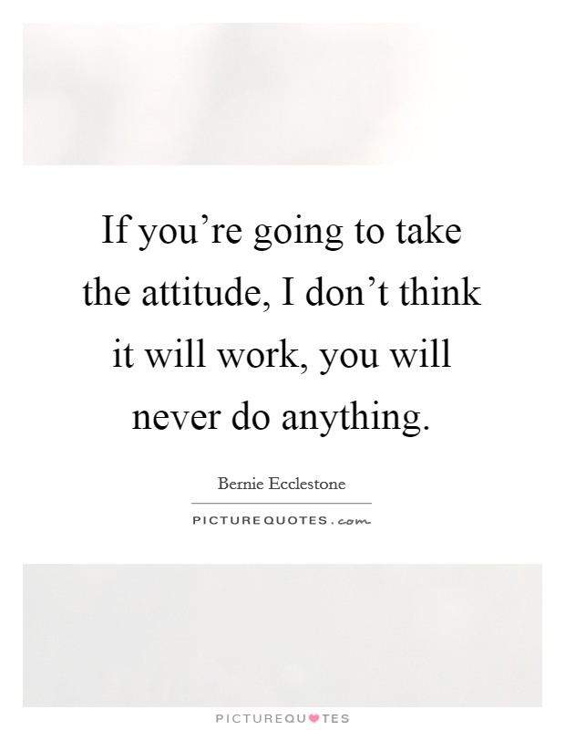 If you're going to take the attitude, I don't think it will work, you will never do anything Picture Quote #1