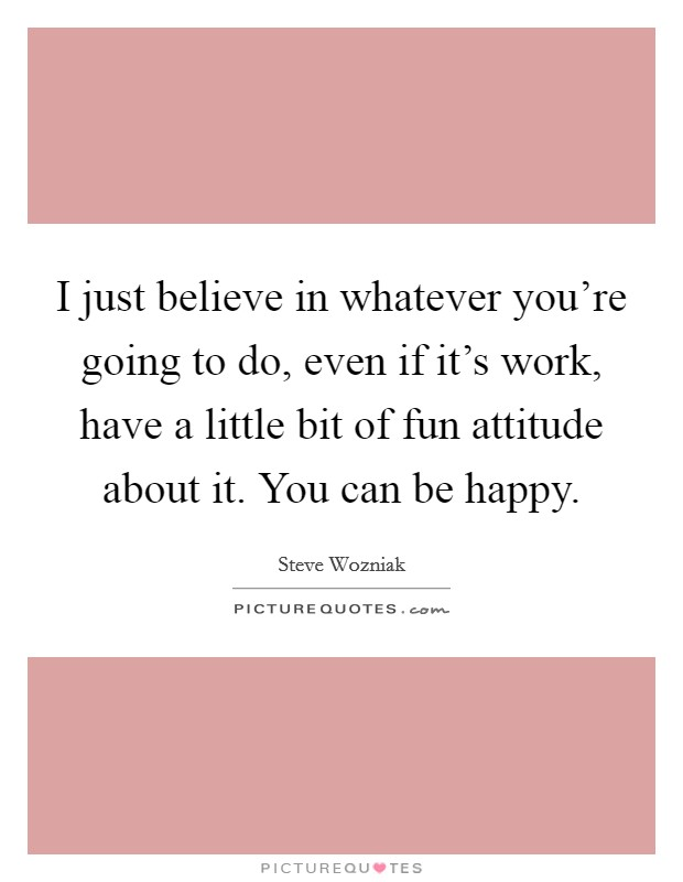 I just believe in whatever you're going to do, even if it's work, have a little bit of fun attitude about it. You can be happy Picture Quote #1
