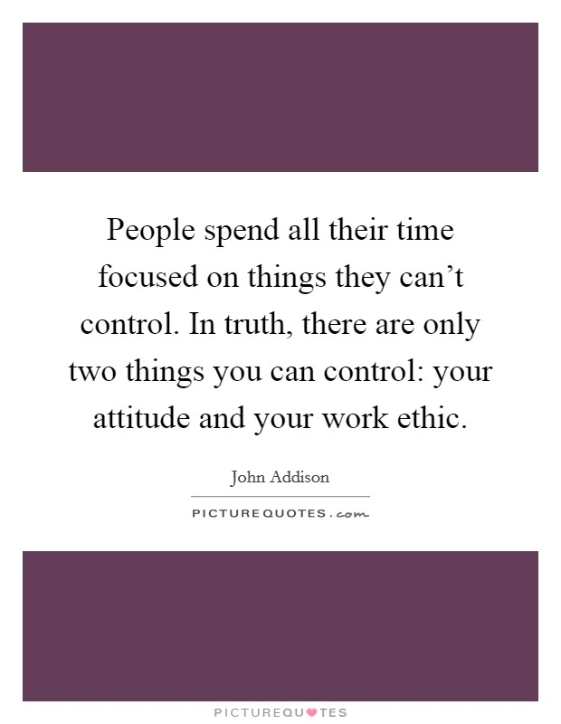 People spend all their time focused on things they can't control. In truth, there are only two things you can control: your attitude and your work ethic Picture Quote #1