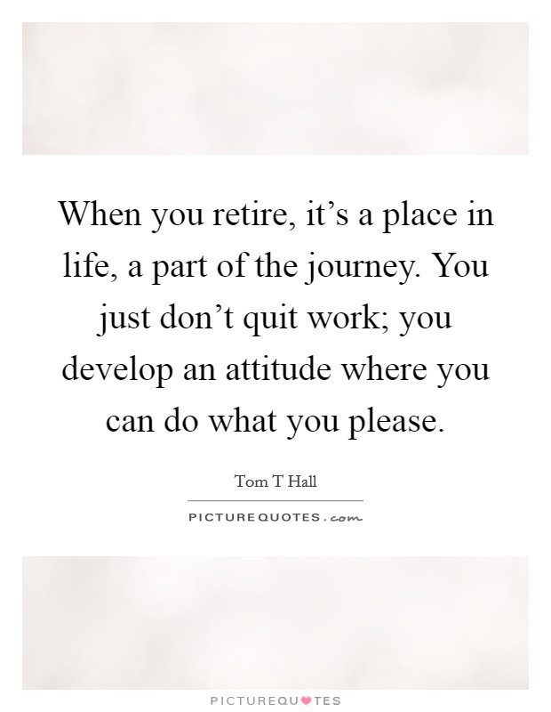 When you retire, it's a place in life, a part of the journey. You just don't quit work; you develop an attitude where you can do what you please Picture Quote #1