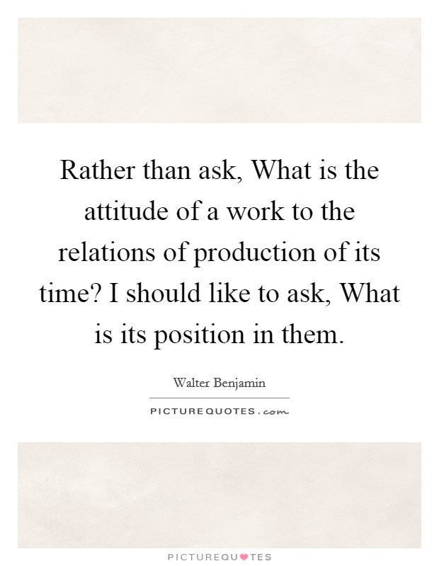 Rather than ask, What is the attitude of a work to the relations of production of its time? I should like to ask, What is its position in them Picture Quote #1