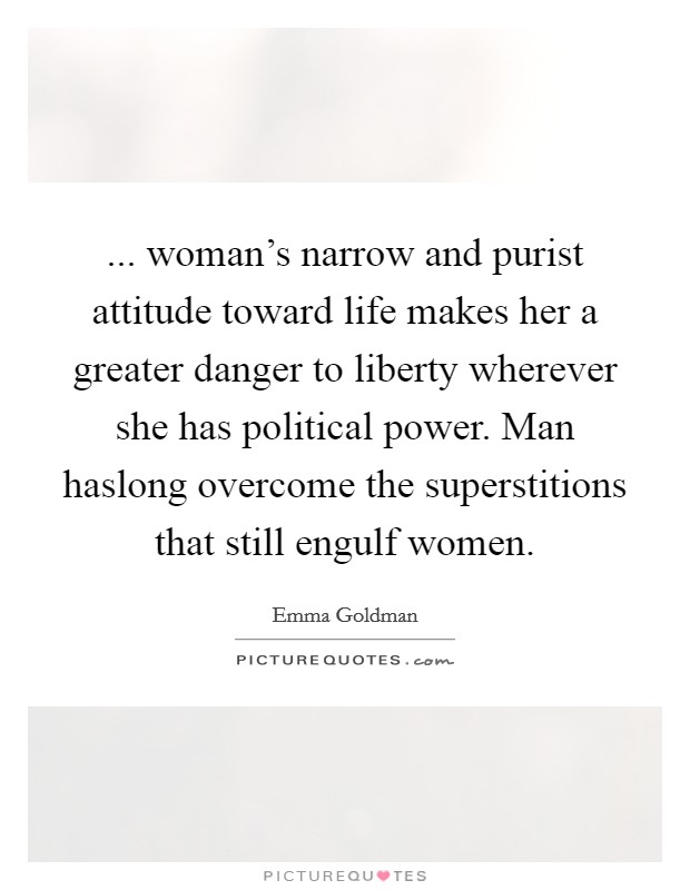 ... woman's narrow and purist attitude toward life makes her a greater danger to liberty wherever she has political power. Man haslong overcome the superstitions that still engulf women Picture Quote #1