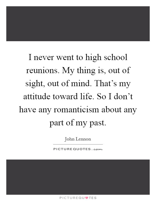 I never went to high school reunions. My thing is, out of sight, out of mind. That's my attitude toward life. So I don't have any romanticism about any part of my past. Picture Quote #1