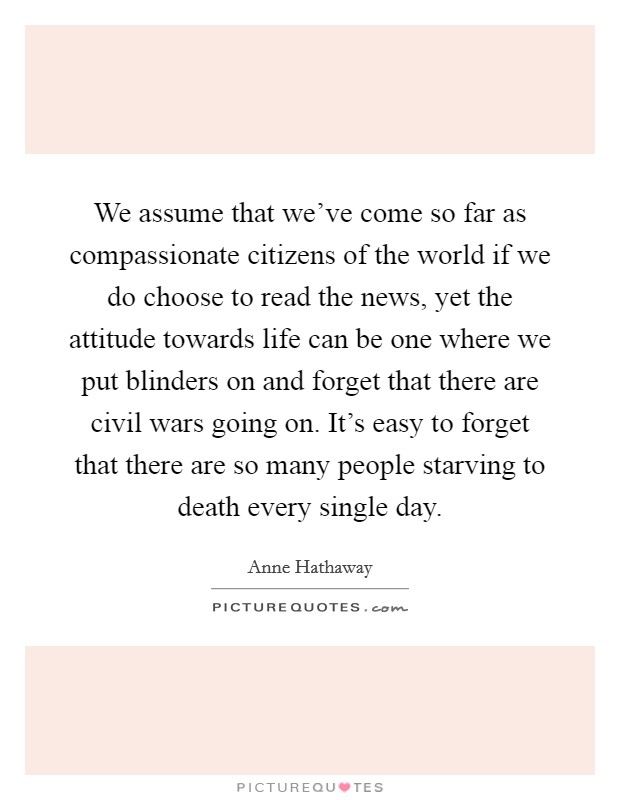 We assume that we've come so far as compassionate citizens of the world if we do choose to read the news, yet the attitude towards life can be one where we put blinders on and forget that there are civil wars going on. It's easy to forget that there are so many people starving to death every single day Picture Quote #1