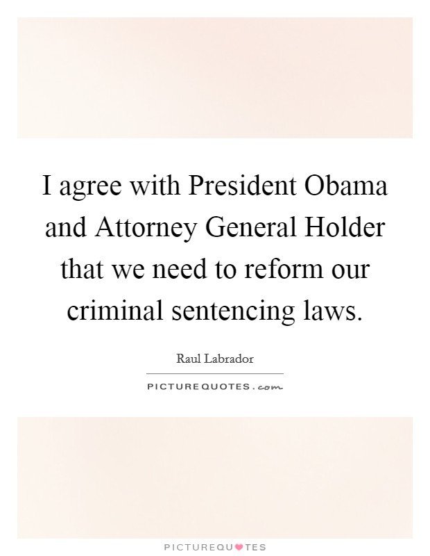 I agree with President Obama and Attorney General Holder that we need to reform our criminal sentencing laws Picture Quote #1
