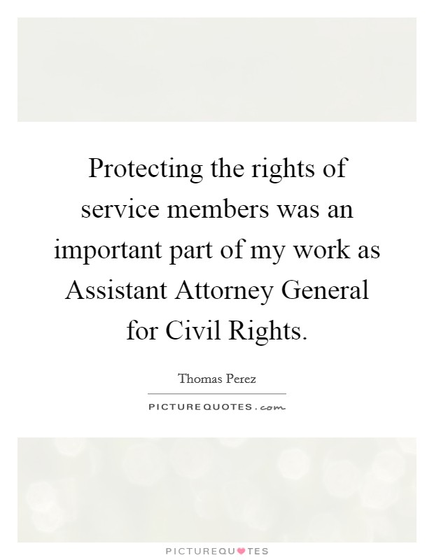 Protecting the rights of service members was an important part of my work as Assistant Attorney General for Civil Rights Picture Quote #1