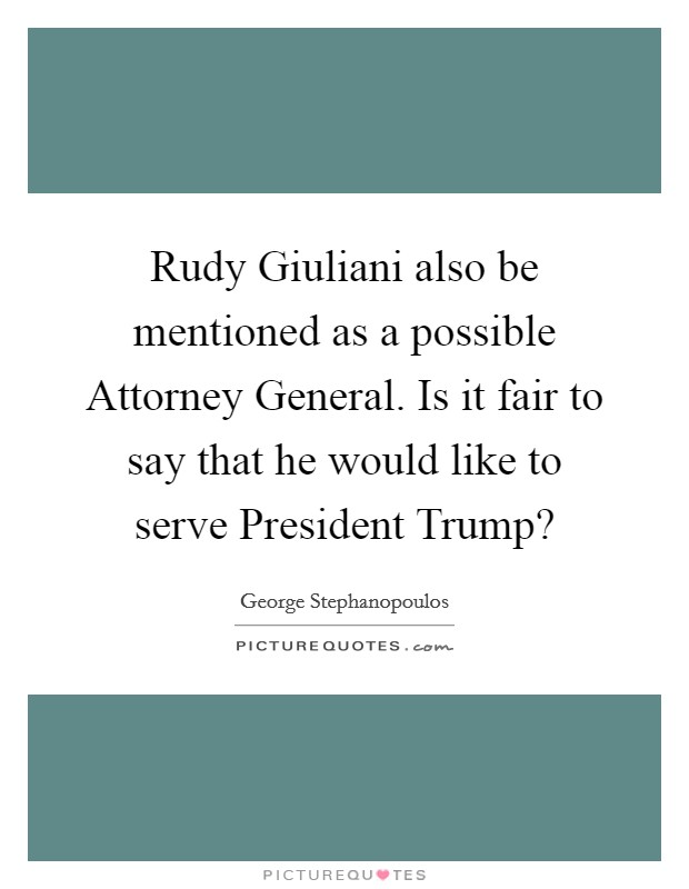 Rudy Giuliani also be mentioned as a possible Attorney General. Is it fair to say that he would like to serve President Trump? Picture Quote #1