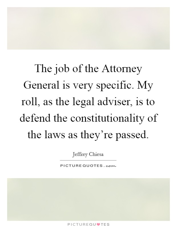 The job of the Attorney General is very specific. My roll, as the legal adviser, is to defend the constitutionality of the laws as they're passed Picture Quote #1