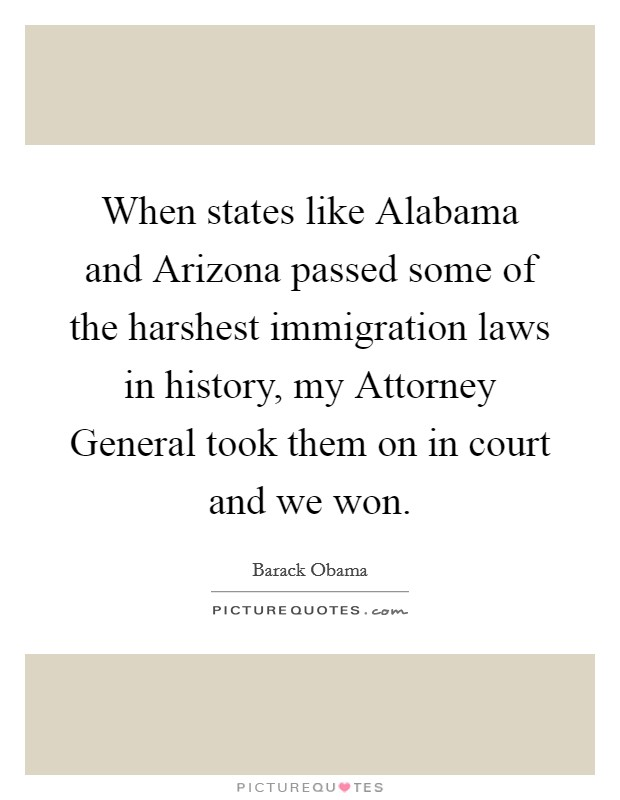When states like Alabama and Arizona passed some of the harshest immigration laws in history, my Attorney General took them on in court and we won Picture Quote #1