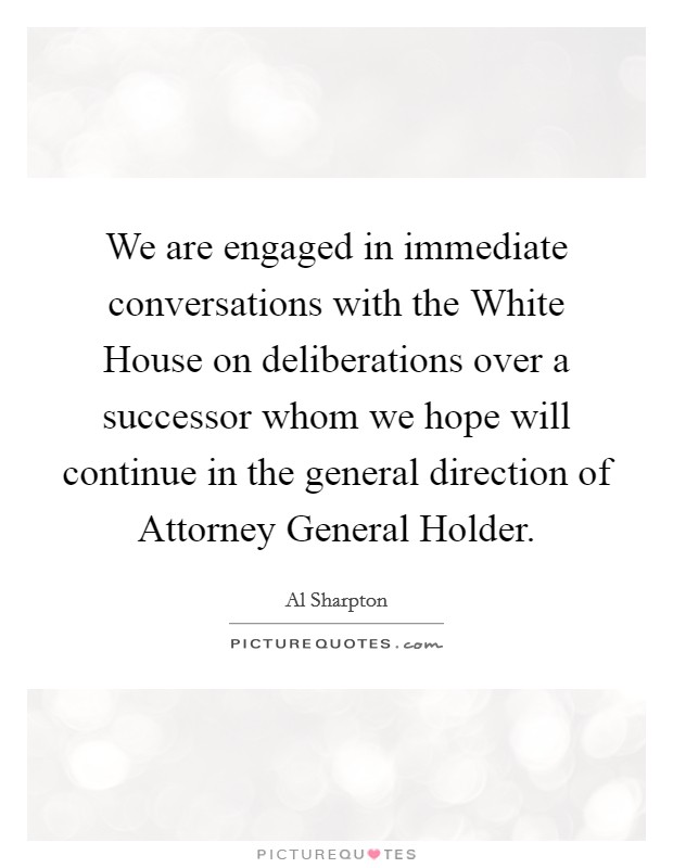We are engaged in immediate conversations with the White House on deliberations over a successor whom we hope will continue in the general direction of Attorney General Holder Picture Quote #1