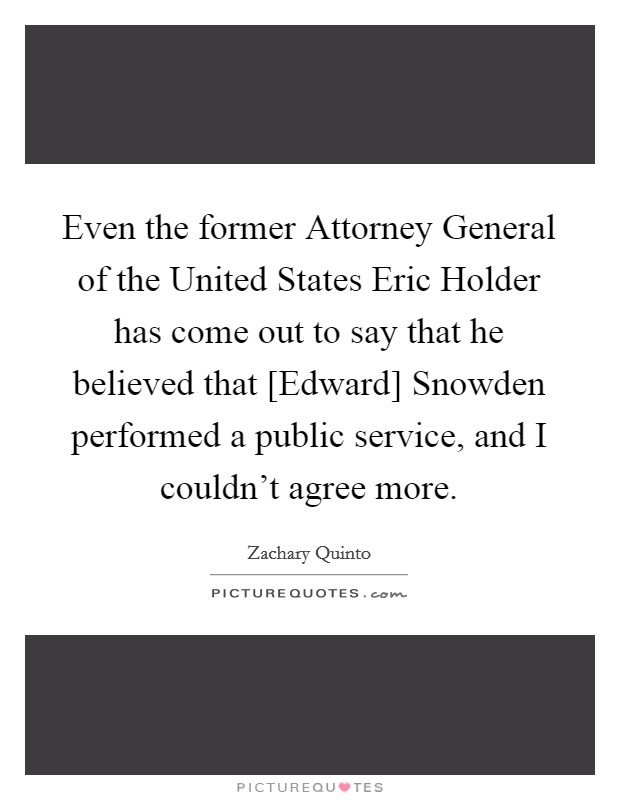 Even the former Attorney General of the United States Eric Holder has come out to say that he believed that [Edward] Snowden performed a public service, and I couldn't agree more Picture Quote #1