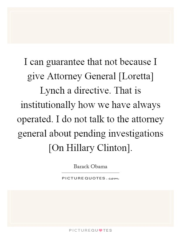 I can guarantee that not because I give Attorney General [Loretta] Lynch a directive. That is institutionally how we have always operated. I do not talk to the attorney general about pending investigations [On Hillary Clinton] Picture Quote #1