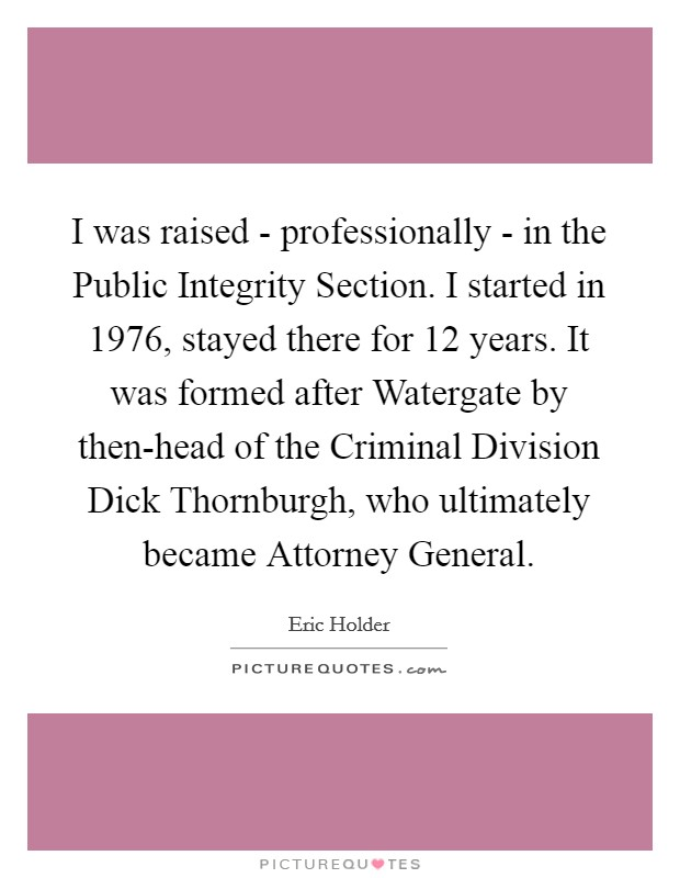 I was raised - professionally - in the Public Integrity Section. I started in 1976, stayed there for 12 years. It was formed after Watergate by then-head of the Criminal Division Dick Thornburgh, who ultimately became Attorney General Picture Quote #1