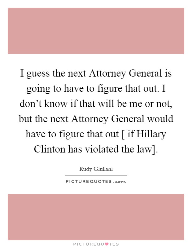 I guess the next Attorney General is going to have to figure that out. I don't know if that will be me or not, but the next Attorney General would have to figure that out [ if Hillary Clinton has violated the law] Picture Quote #1