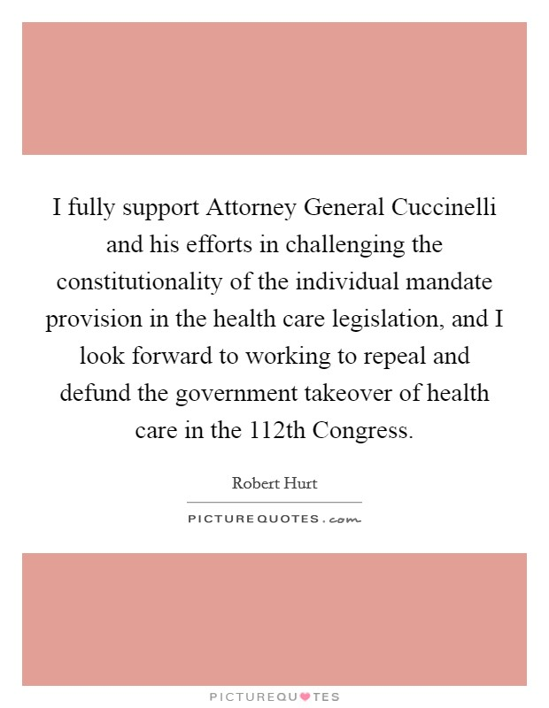 I fully support Attorney General Cuccinelli and his efforts in challenging the constitutionality of the individual mandate provision in the health care legislation, and I look forward to working to repeal and defund the government takeover of health care in the 112th Congress Picture Quote #1