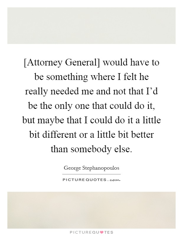 [Attorney General] would have to be something where I felt he really needed me and not that I'd be the only one that could do it, but maybe that I could do it a little bit different or a little bit better than somebody else Picture Quote #1