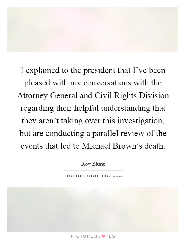 I explained to the president that I've been pleased with my conversations with the Attorney General and Civil Rights Division regarding their helpful understanding that they aren't taking over this investigation, but are conducting a parallel review of the events that led to Michael Brown's death Picture Quote #1