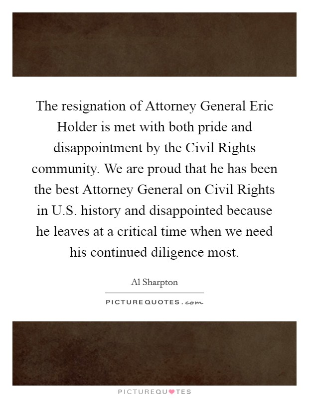 The resignation of Attorney General Eric Holder is met with both pride and disappointment by the Civil Rights community. We are proud that he has been the best Attorney General on Civil Rights in U.S. history and disappointed because he leaves at a critical time when we need his continued diligence most Picture Quote #1