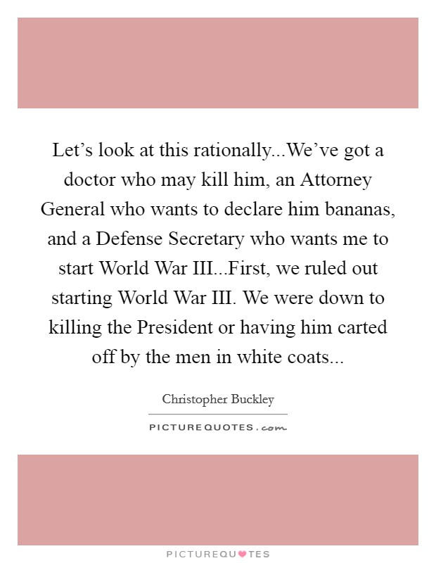 Let's look at this rationally...We've got a doctor who may kill him, an Attorney General who wants to declare him bananas, and a Defense Secretary who wants me to start World War III...First, we ruled out starting World War III. We were down to killing the President or having him carted off by the men in white coats Picture Quote #1