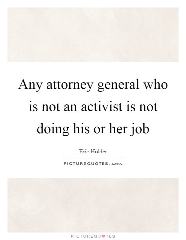 Any attorney general who is not an activist is not doing his or her job Picture Quote #1