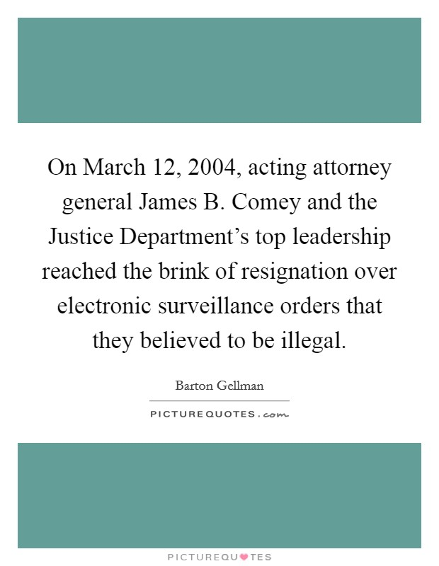 On March 12, 2004, acting attorney general James B. Comey and the Justice Department's top leadership reached the brink of resignation over electronic surveillance orders that they believed to be illegal Picture Quote #1