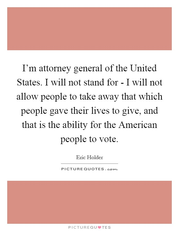 I'm attorney general of the United States. I will not stand for - I will not allow people to take away that which people gave their lives to give, and that is the ability for the American people to vote Picture Quote #1