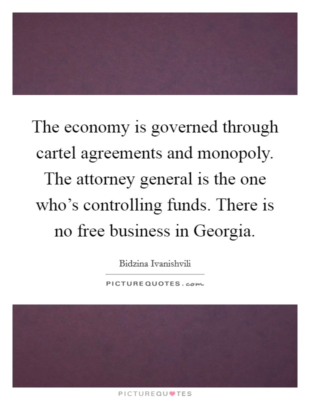 The economy is governed through cartel agreements and monopoly. The attorney general is the one who's controlling funds. There is no free business in Georgia Picture Quote #1