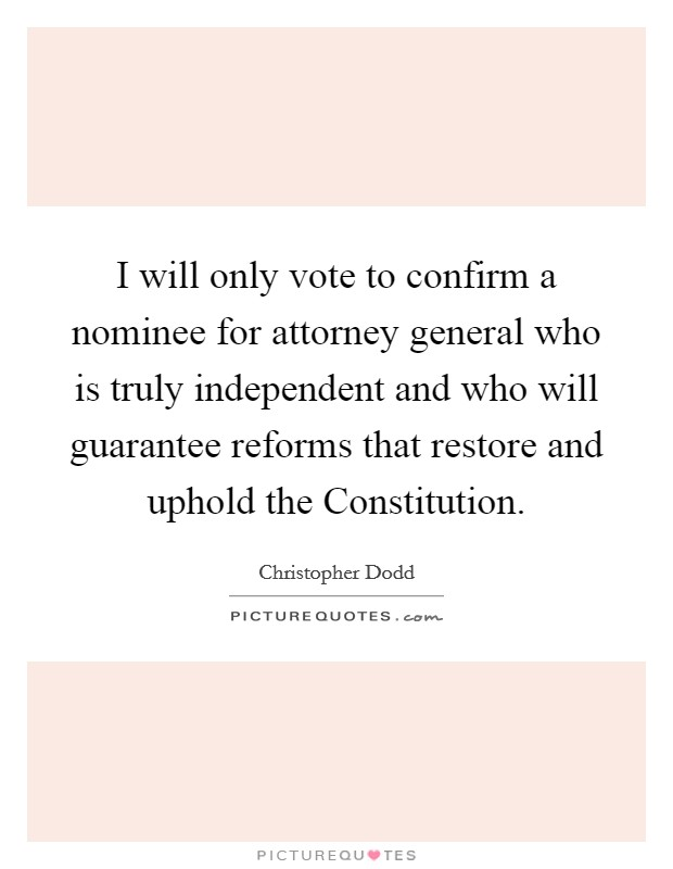 I will only vote to confirm a nominee for attorney general who is truly independent and who will guarantee reforms that restore and uphold the Constitution Picture Quote #1