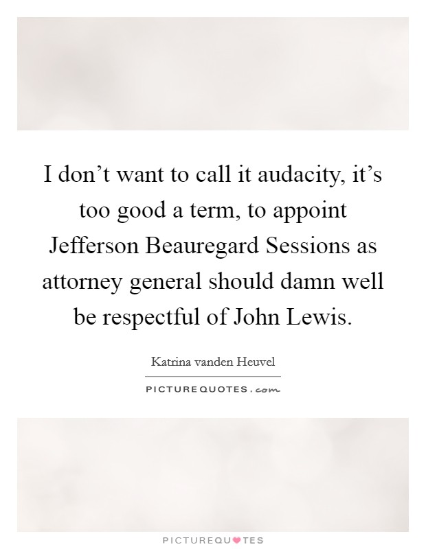 I don't want to call it audacity, it's too good a term, to appoint Jefferson Beauregard Sessions as attorney general should damn well be respectful of John Lewis Picture Quote #1