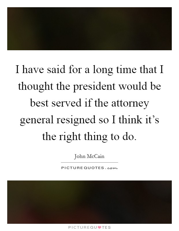 I have said for a long time that I thought the president would be best served if the attorney general resigned so I think it's the right thing to do Picture Quote #1
